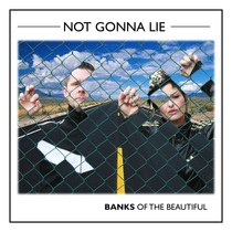 Not Gonna Lie by Banks of the Beautiful