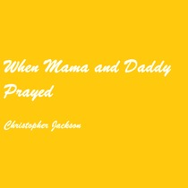 When Mama and Daddy Prayed by Christopher Jackson