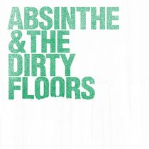 Absinthe & The Dirty Floors by Absinthe & The Dirty Floors
