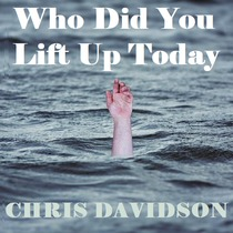 Who Did You Lift Up Today by Chris Davidson