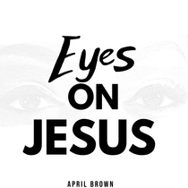 Eyes on Jesus by April Brown