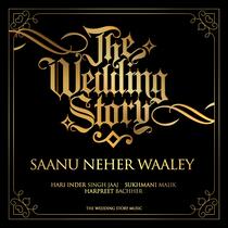Saanu Neher Waaley (feat. The Wedding Story) by Hari Inder Singh Jaaj, Sukhmani Malik & Harpreet Bachher