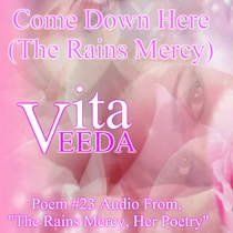 "Come Down Here (The Rains Mercy) [Poem #23 from the Poetry Book: ""The Rains Mercy, Her Poetry""] by Vita Veeda"
