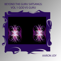Beyond the Guru Satsangs, Vol. 1 (God vs. Guru) by Aaron Joy
