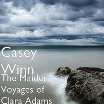 The  Maiden Voyages of  Clara Adams by Casey Winn