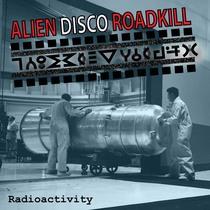 Radioactivity by Alien Disco Roadkill