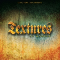 Textures of Worship by Ear to Hear Music