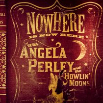 Nowhere Is Now Here by Angela Perley & The Howlin' Moons