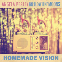 Homemade Vision by Angela Perley & The Howlin' Moons