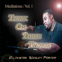Meditations Vol. 1: Think On These Things by Ellington W. Porter