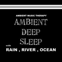 Ambient Deep Sleep (with Rain, River, Ocean) by Ambient Music Therapy