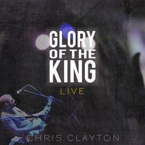 Glory Of The King - Live by Chris Clayton