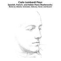 Albéniz, Granados, Debussy, Ravel, Bizet and Busoni: Carlo Lombardi Plays Spanish, French, and Italian Piano Masterworks by Carlo Lombardi