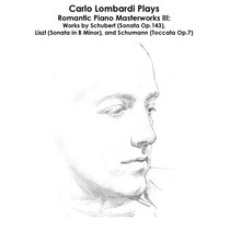 Schubert, Liszt and Schumann: Carlo Lombardi Plays Romantic Piano Masterworks III: Works by Schubert (Sonata Op.143), Liszt (Sonata in B Minor), and Schumann (Toccata Op.7) by Carlo Lombardi