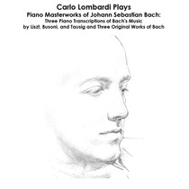 Bach, Liszt, Busoni and Tausig: Carlo Lombardi Plays Piano Masterworks of Johann Sebastian Bach: Three Piano Transcriptions of Bach's Music by Liszt, Busoni, and Tausig and Three Original Works of Bach by Carlo Lombardi