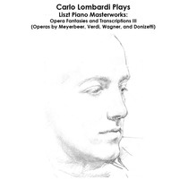 Liszt, Meyerbeer, Verdi, Wagner and Donizetti: Carlo Lombardi Plays Liszt Piano Masterworks: Opera Fantasies and Transcriptions III (Operas by Meyerbeer, Verdi, Wagner, and Donizetti) by Carlo Lombardi