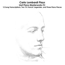 Liszt, Mercadante, Rossini, Schubert, Mendelssohn, Chopin, Schuman, Alabiev and Rubinstein: Carlo Lombardi Plays Liszt Piano Masterworks IV: 12 Song Transcriptions, Two 'St. Francis' Legendes, and Three Piano Pieces by Carlo Lombardi