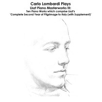 Liszt: Carlo Lombardi Plays Liszt Piano Masterworks III: Ten Piano Works which comprise Liszt's 'Complete Second Year of Pilgrimage to Italy (with Supplement)' by Carlo Lombardi