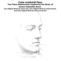 Bach, Liszt, Franck and Busoni: Carlo Lombardi Plays Four Piano Masterworks Inspired by the Music of Johann Sebastian Bach: Two Original Works by Franz Liszt, One Original Work by Cesar Franck, and One Original Work by Ferruccio Busoni by Carlo Lombardi
