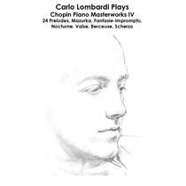 Chopin: Carlo Lombardi Plays Chopin Piano Masterworks IV: 24 Preludes, Mazurka, Fantasie-Impromptu, Nocturne, Valse, Berceuse, Scherzo by Carlo Lombardi