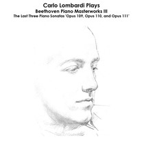 Beethoven: Carlo Lombardi Plays Beethoven Piano Masterworks III: The Last Three Piano Sonatas 'Opus 109, Opus 110, and Opus 111' by Carlo Lombardi