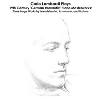 Mendelssohn, Schumann and Brahms: Carlo Lombardi Plays 19th Century 'German Romantic' Piano Masterworks: Three Large Works by Mendelssohn, Schumann, and Brahms by Carlo Lombardi