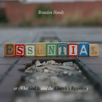 Essential or (Who God Is and the Church's Response) by Brandon Handy