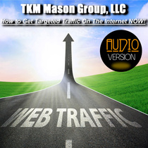 How to Get Targeted Traffic On The Internet Now! - (Audio Version) by TKM Mason Group, LLC