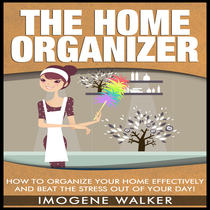 How to Organize Your Home Effectively and Beat The Stress Out of Your Day by Imogene Walker