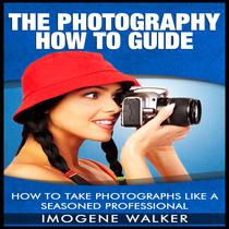 How to Take Photographs Like a Seasoned Professional by Imogene Walker