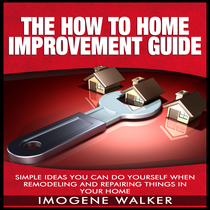 Simple Ideas You Can Do Yourself When Remodeling and Repairing Things In Your Home by Imogene Walker