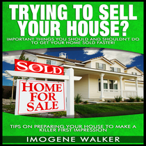 Trying to Sell Your House? - Important Things You SHOULD and SHOULDN'T DO To Get Your Home SOLD FASTER! by Imogene Walker