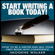 Start Writing a Book Today! (How to Be a Writer and Sell Your First Book with Confidence) by Imogene Walker