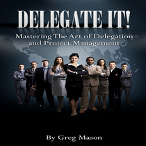 Delegate It (Mastering the Art of Delegation and Project Management) by Greg Mason