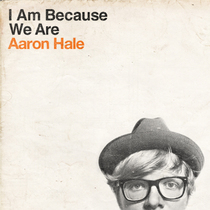 I Am Because We Are by Aaron Hale