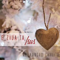 E ziua ta, Isus by Alexandru Chirita
