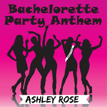 Bachelorette Party Anthem by Ashley Rose