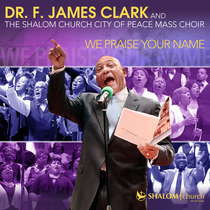 We Praise Your Name by Dr. F. James Clark and the Shalom Church City Of Peace Mass Choir