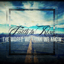 The World We Think We Know by Faith to Rise
