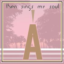 Then Sings My Soul by AbbyLindo