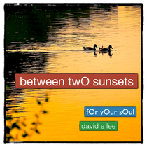 Between Two Sunsets (For Your Soul) by David E. Lee