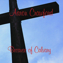 Because of Calvary by Aaron Crawford