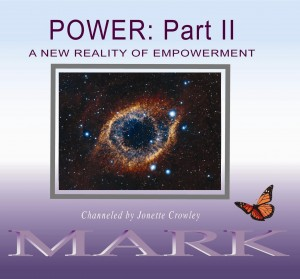 The focus in POWER Part II will be:   Not only are we standing up to hold more of the power that is our cosmic right, but by so doing we are creating a new reality of empowerment. From our multidimensional perspective, what was impossible before is magically occurring. If you are ready to really know what you only thought you knew, then join Mark, channeled by Jonette, as your cosmic travel guide, training you to experience Quantum Consciousness.