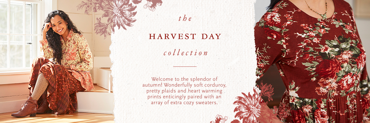 Welcome to the splendor of autumn! Wonderfully soft corduroy, pretty plaids and heart warming prints enticingly paired with an array of extra cozy sweaters.