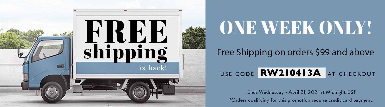 Free shipping is back. One week only! Free shipping on orders $99 and above. Use code RW210413A at checkout. Ends Wednesday April 21, 2021 at Midnight EST. Orders qualifying for this promotion require credit card payment