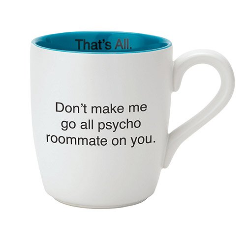 Mug - Don't make me go all psycho roommate on you.