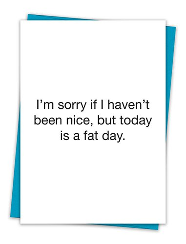 I'm Sorry If I Haven't Been Nice Today, But Today Is A Fat Day.