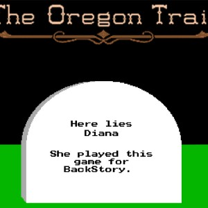 """A screenshot from the video game """"The Oregon Trail"""" featuring a headstone that reads, """"Here lies Diana. She played this game for BackStory."""""""