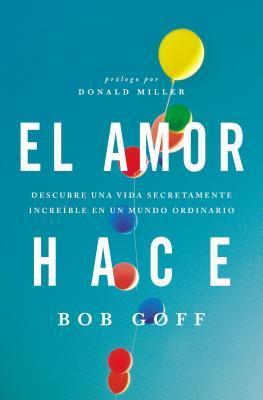 El Amor Hace: Descubre Una Vida Secretamente Increible En Un Mundo Ordinario = Love Makes
