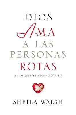 Dios AMA a Las Personas Rotas: Y a Las Que Pretenden No Estarlo = God Loves Broken People